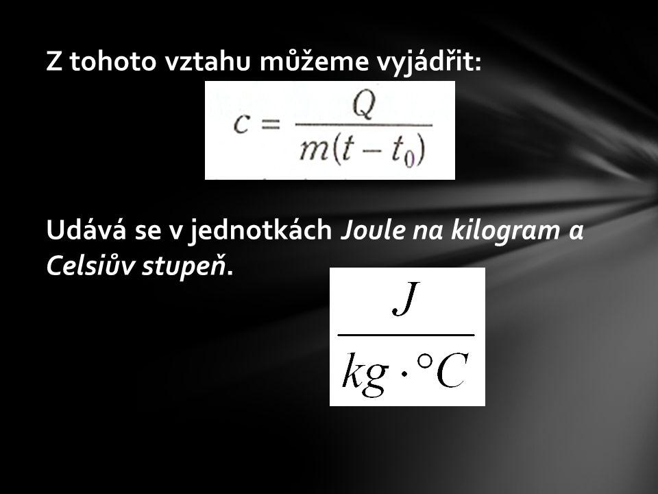 Z tohoto vztahu můžeme vyjádřit: Udává se v jednotkách Joule na kilogram a Celsiův stupeň.
