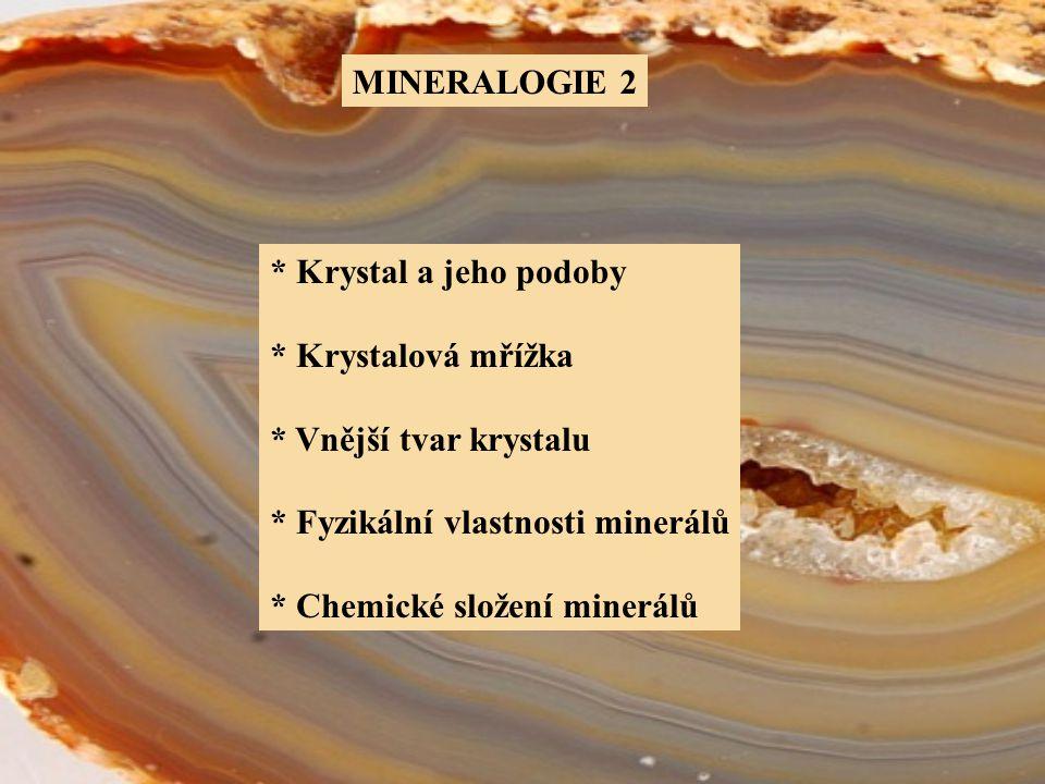 MINERALOGIE 2 * Krystal a jeho podoby. * Krystalová mřížka. * Vnější tvar krystalu. * Fyzikální vlastnosti minerálů.