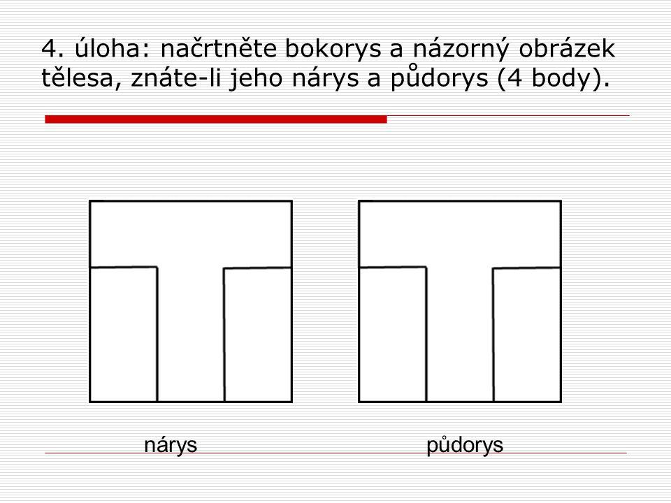 4. úloha: načrtněte bokorys a názorný obrázek tělesa, znáte-li jeho nárys a půdorys (4 body).