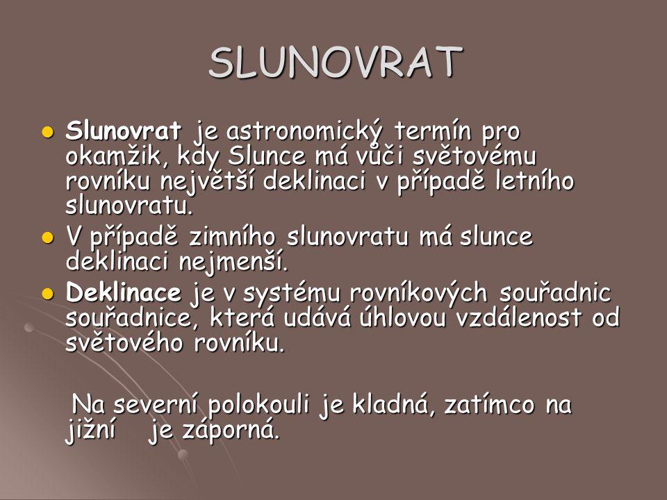 SLUNOVRAT Slunovrat je astronomický termín pro okamžik, kdy Slunce má vůči světovému rovníku největší deklinaci v případě letního slunovratu.