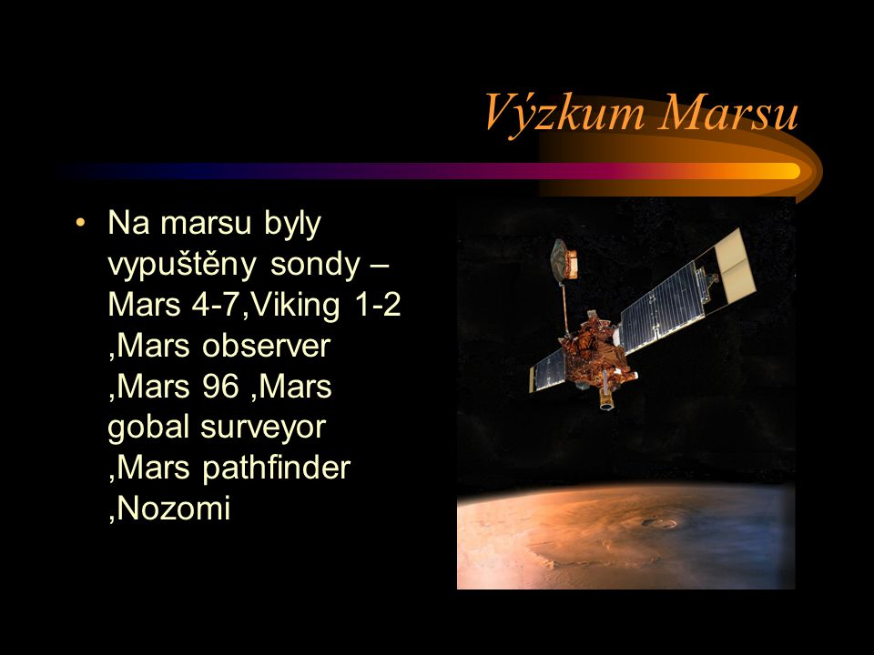 Výzkum Marsu Na marsu byly vypuštěny sondy –Mars 4-7,Viking 1-2 ,Mars observer ,Mars 96 ,Mars gobal surveyor ,Mars pathfinder ,Nozomi.