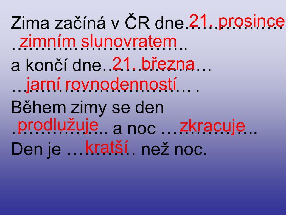 21. prosince Zima začíná v ČR dne………………. ………..……………….. a končí dne………………. …………………………. . Během zimy se den.