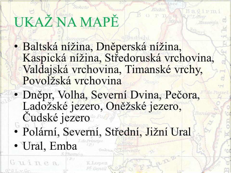 UKAŽ NA MAPĚ Baltská nížina, Dněperská nížina, Kaspická nížina, Středoruská vrchovina, Valdajská vrchovina, Timanské vrchy, Povolžská vrchovina.