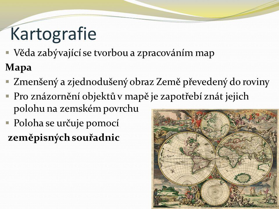 Kartografie Věda zabývající se tvorbou a zpracováním map Mapa