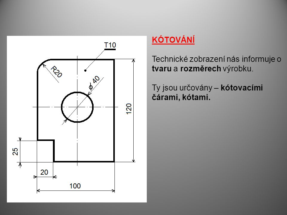 KÓTOVÁNÍ Technické zobrazení nás informuje o. tvaru a rozměrech výrobku. Ty jsou určovány – kótovacími.