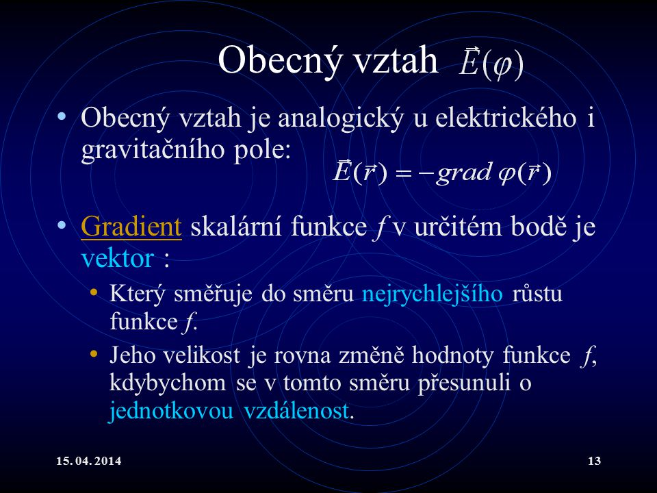 Obecný vztah Obecný vztah je analogický u elektrického i gravitačního pole: Gradient skalární funkce f v určitém bodě je vektor :