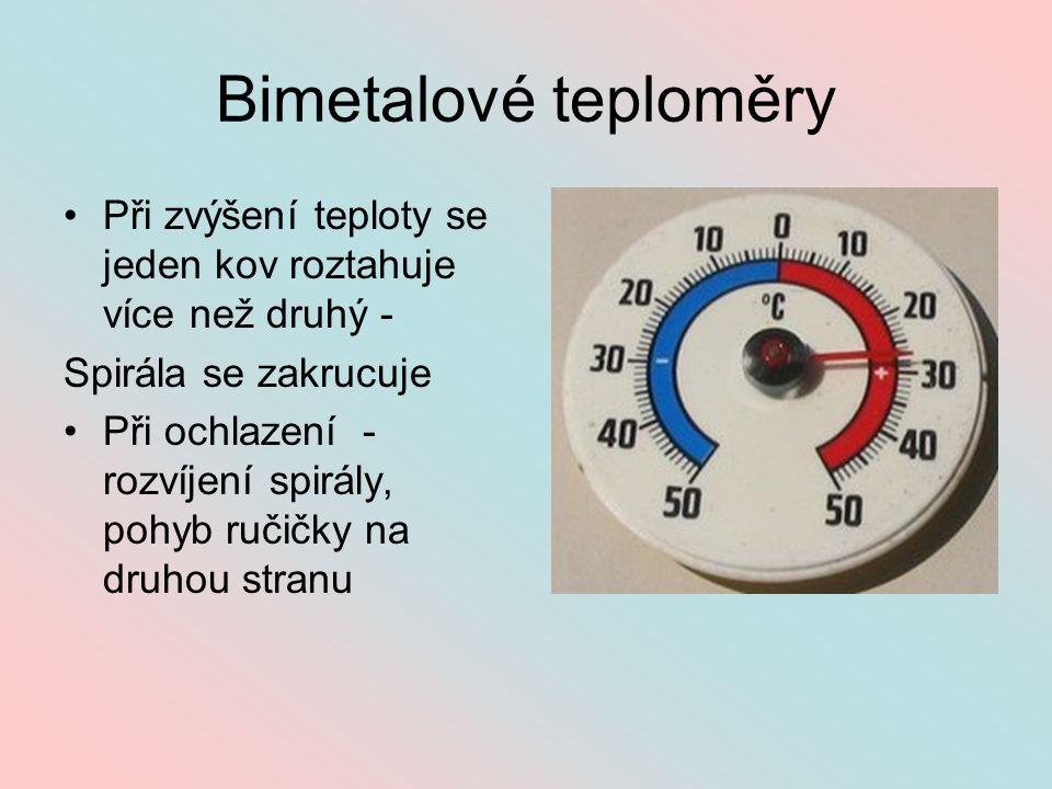 Bimetalové teploměry Při zvýšení teploty se jeden kov roztahuje více než druhý - Spirála se zakrucuje.