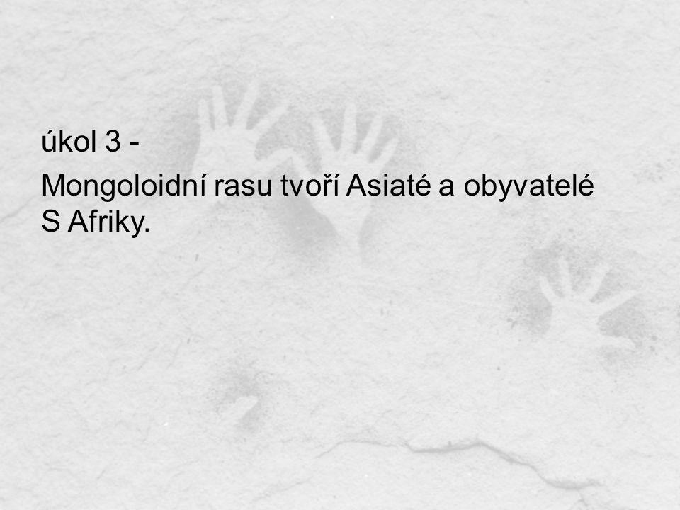 úkol 3 - Mongoloidní rasu tvoří Asiaté a obyvatelé S Afriky.