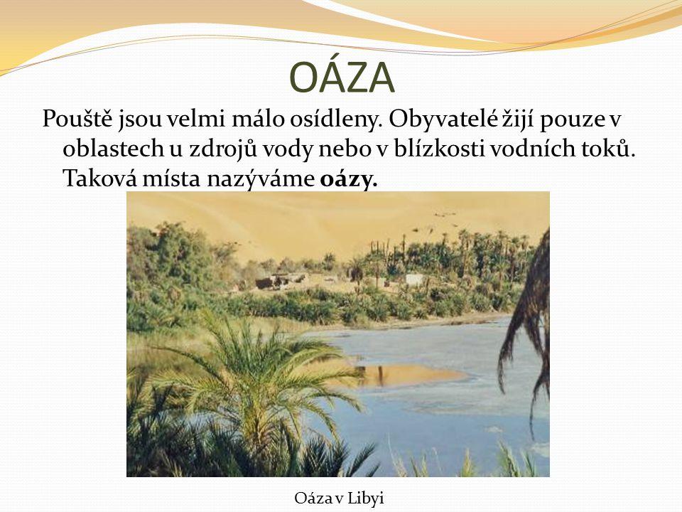 OÁZA Pouště jsou velmi málo osídleny. Obyvatelé žijí pouze v oblastech u zdrojů vody nebo v blízkosti vodních toků. Taková místa nazýváme oázy.
