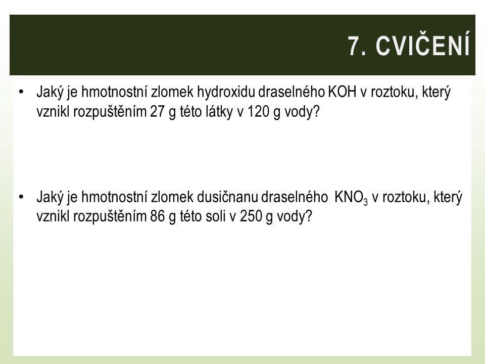 7. CVIČENÍ Jaký je hmotnostní zlomek hydroxidu draselného KOH v roztoku, který vznikl rozpuštěním 27 g této látky v 120 g vody