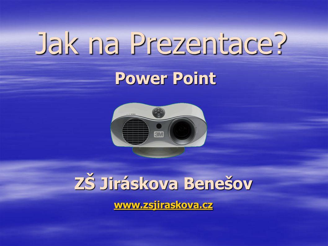 Jak na Prezentace Power Point ZŠ Jiráskova Benešov www.zsjiraskova.cz