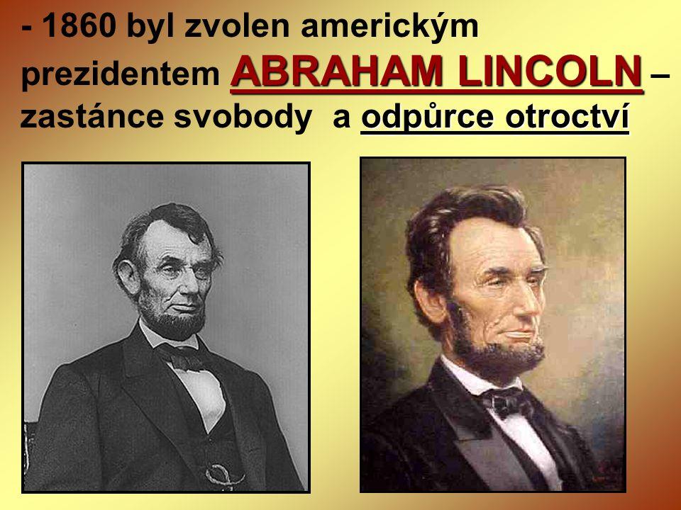 - 1860 byl zvolen americkým prezidentem ABRAHAM LINCOLN – zastánce svobody a odpůrce otroctví