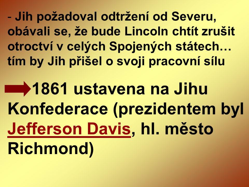 Jih požadoval odtržení od Severu, obávali se, že bude Lincoln chtít zrušit otroctví v celých Spojených státech… tím by Jih přišel o svoji pracovní sílu