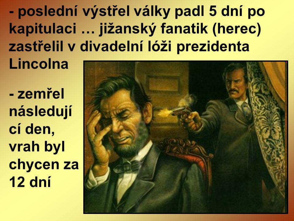 - poslední výstřel války padl 5 dní po kapitulaci … jižanský fanatik (herec) zastřelil v divadelní lóži prezidenta Lincolna