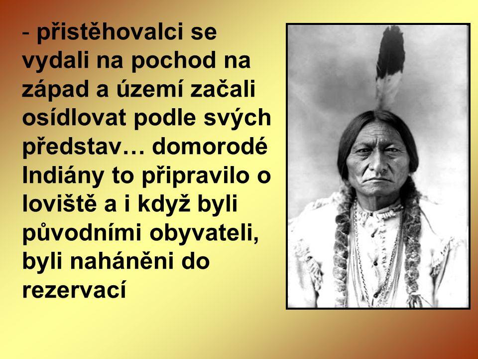 přistěhovalci se vydali na pochod na západ a území začali osídlovat podle svých představ… domorodé Indiány to připravilo o loviště a i když byli původními obyvateli, byli naháněni do rezervací