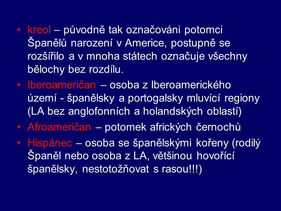 kreol – původně tak označováni potomci Španělů narození v Americe, postupně se rozšířilo a v mnoha státech označuje všechny bělochy bez rozdílu.