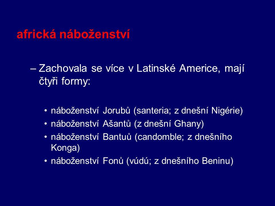 africká náboženství Zachovala se více v Latinské Americe, mají čtyři formy: náboženství Jorubů (santeria; z dnešní Nigérie)