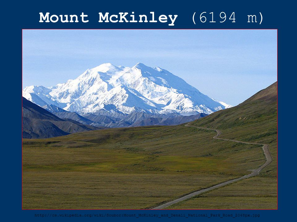 Mount McKinley (6194 m) http://cs.wikipedia.org/wiki/Soubor:Mount_McKinley_and_Denali_National_Park_Road_2048px.jpg.