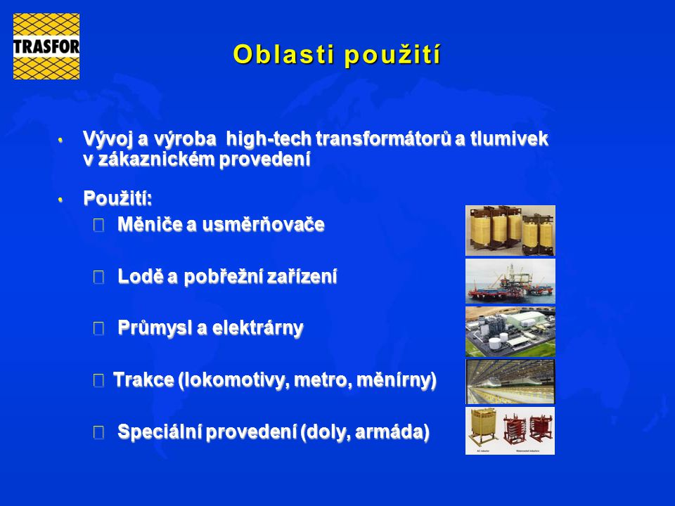 Oblasti použití Vývoj a výroba high-tech transformátorů a tlumivek v zákaznickém provedení. Použití:
