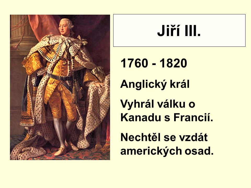 Jiří III. 1760 - 1820 Anglický král Vyhrál válku o Kanadu s Francií.