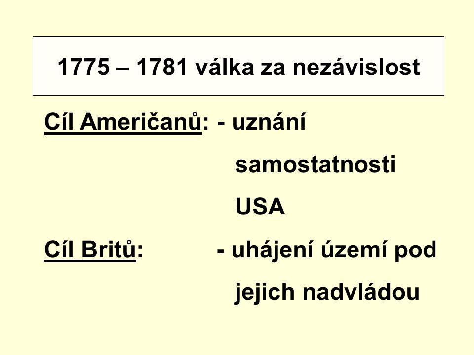 1775 – 1781 válka za nezávislost Cíl Američanů: - uznání. samostatnosti. USA. Cíl Britů: - uhájení území pod.