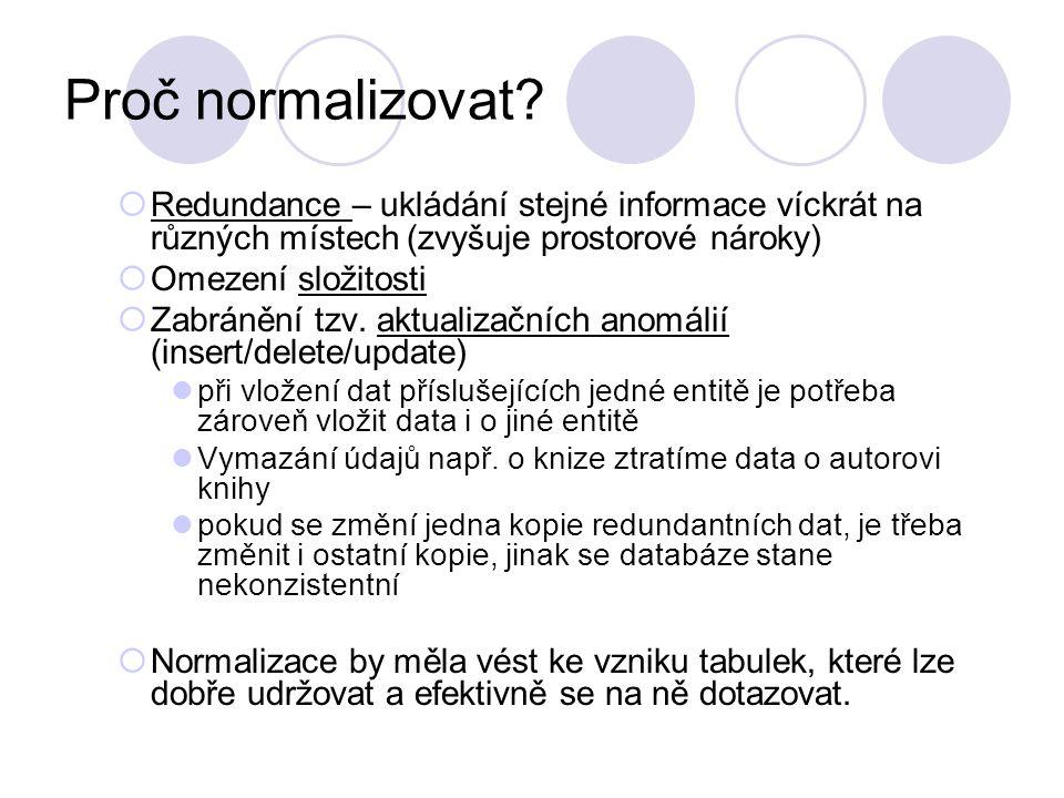 Proč normalizovat Redundance – ukládání stejné informace víckrát na různých místech (zvyšuje prostorové nároky)