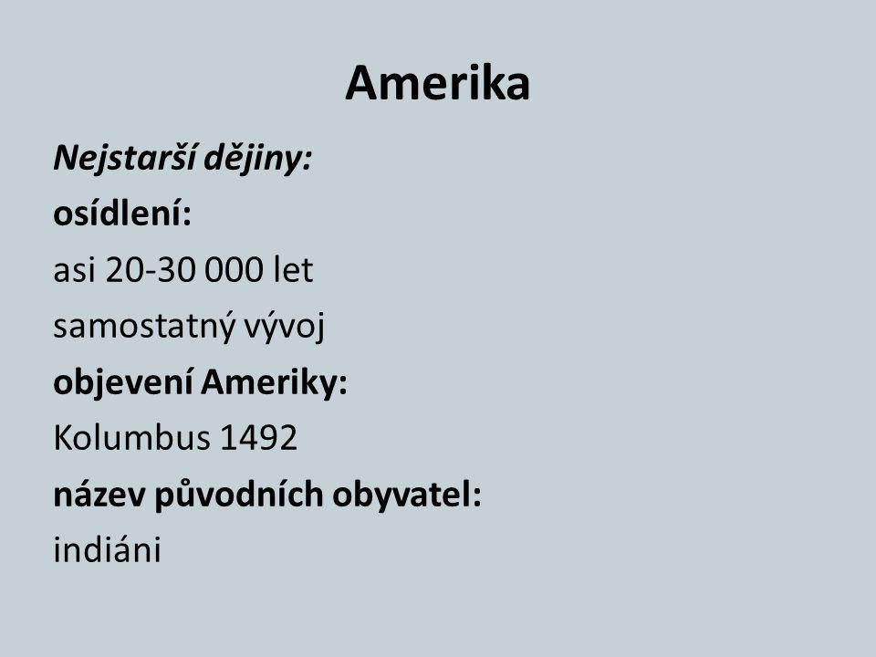 Amerika Nejstarší dějiny: osídlení: asi 20-30 000 let samostatný vývoj objevení Ameriky: Kolumbus 1492 název původních obyvatel: indiáni