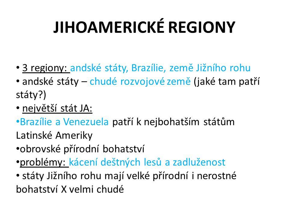 JIHOAMERICKÉ REGIONY 3 regiony: andské státy, Brazílie, země Jižního rohu. andské státy – chudé rozvojové země (jaké tam patří státy )