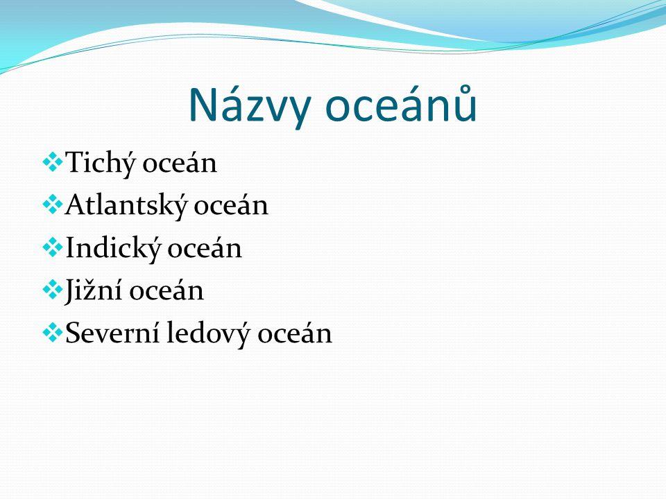Názvy oceánů Tichý oceán Atlantský oceán Indický oceán Jižní oceán