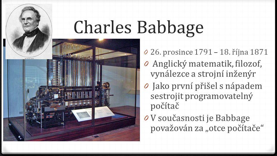Charles Babbage 26. prosince 1791 – 18. října 1871. Anglický matematik, filozof, vynálezce a strojní inženýr.