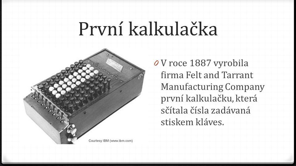 První kalkulačka V roce 1887 vyrobila firma Felt and Tarrant Manufacturing Company první kalkulačku, která sčítala čísla zadávaná stiskem kláves.