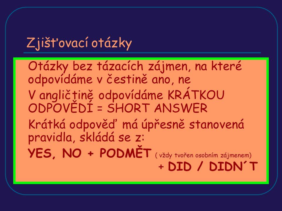 Zjišťovací otázky Otázky bez tázacích zájmen, na které odpovídáme v čestině ano, ne. V angličtině odpovídáme KRÁTKOU ODPOVĚDÍ = SHORT ANSWER.