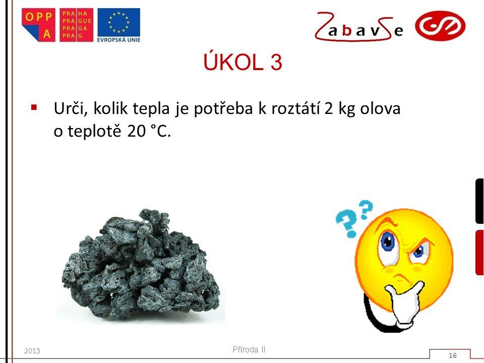 ÚKOL 3 Urči, kolik tepla je potřeba k roztátí 2 kg olova o teplotě 20 °C. 2013 Příroda II 16