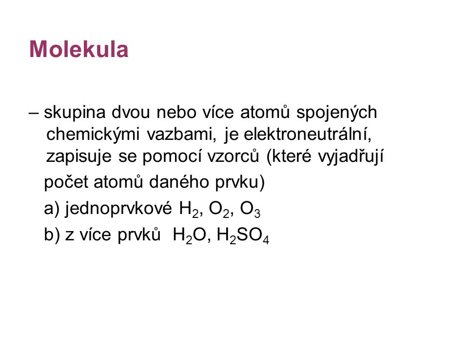 Molekula – skupina dvou nebo více atomů spojených chemickými vazbami, je elektroneutrální, zapisuje se pomocí vzorců (které vyjadřují.