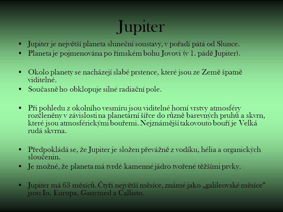 Jupiter Jupiter je největší planeta sluneční soustavy, v pořadí pátá od Slunce. Planeta je pojmenována po římském bohu Jovovi (v 1. pádě Jupiter).