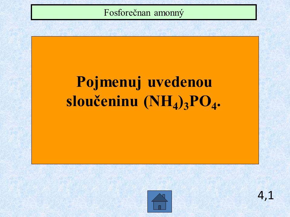 Fosforečnan amonný Pojmenuj uvedenou sloučeninu (NH4)3PO4. 4,1