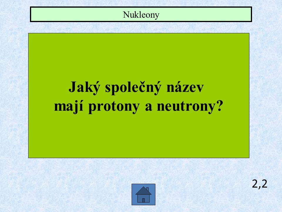 mají protony a neutrony