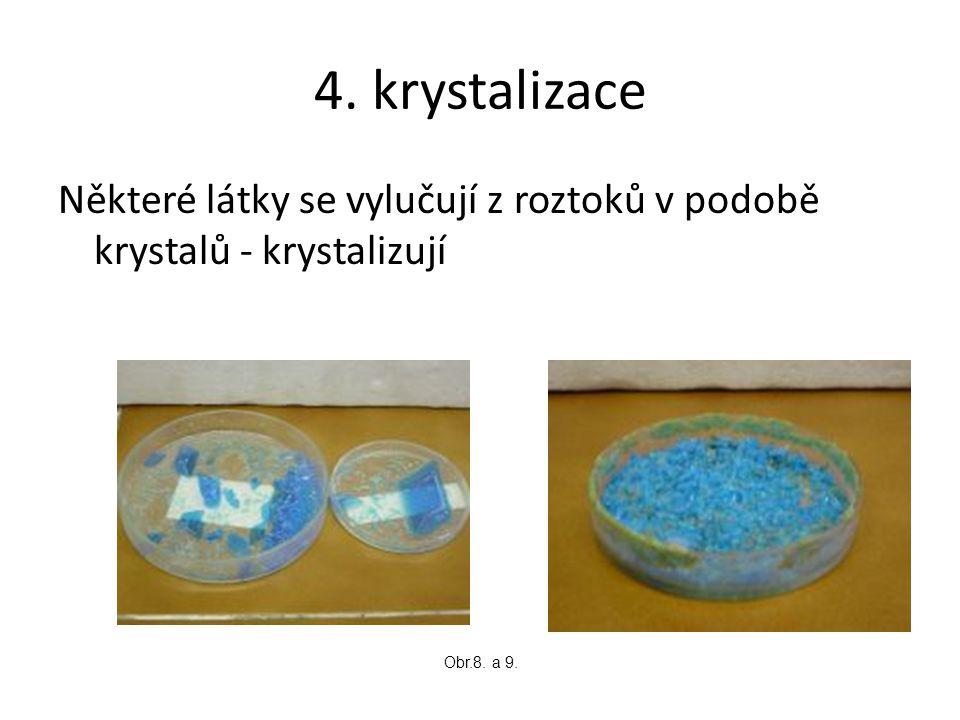 4. krystalizace Některé látky se vylučují z roztoků v podobě krystalů - krystalizují Obr.8. a 9.