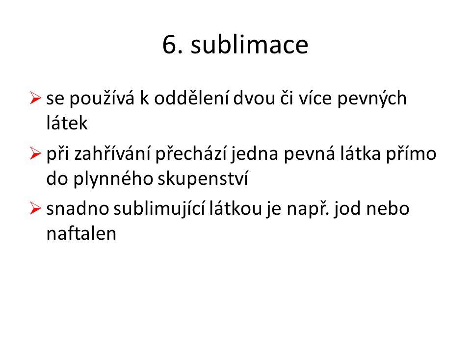 6. sublimace se používá k oddělení dvou či více pevných látek