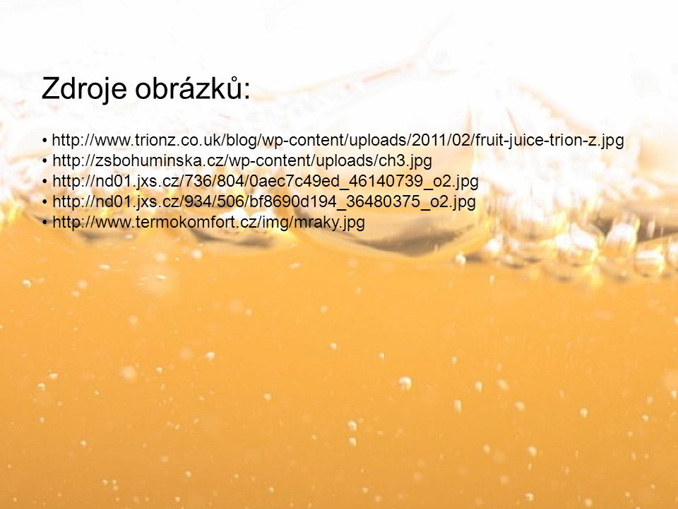Zdroje obrázků: http://www.trionz.co.uk/blog/wp-content/uploads/2011/02/fruit-juice-trion-z.jpg. http://zsbohuminska.cz/wp-content/uploads/ch3.jpg.