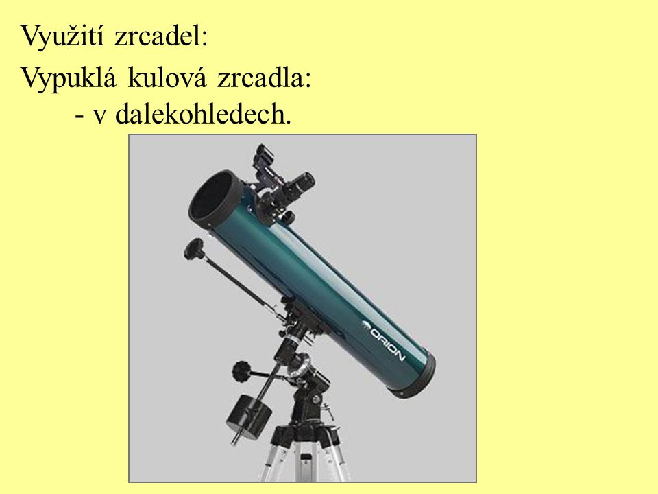 Využití zrcadel: Vypuklá kulová zrcadla: - v dalekohledech.