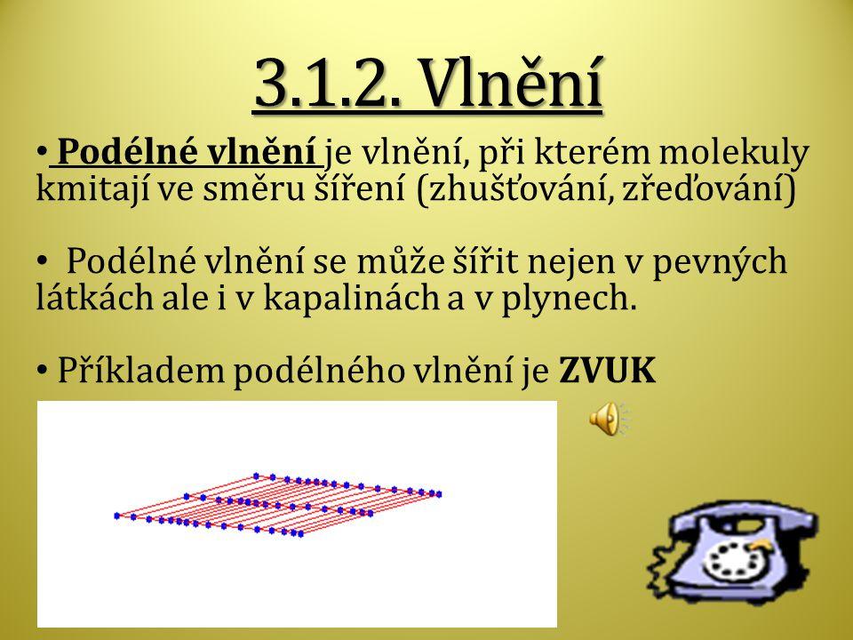 3.1.2. Vlnění Podélné vlnění je vlnění, při kterém molekuly kmitají ve směru šíření (zhušťování, zřeďování)