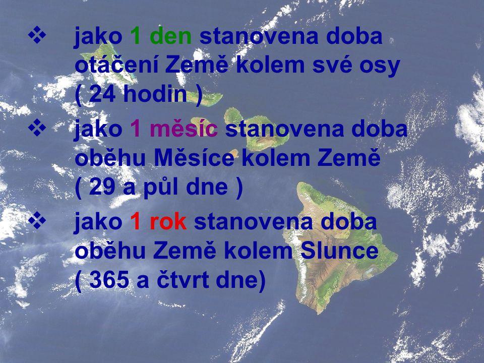 jako 1 den stanovena doba otáčení Země kolem své osy ( 24 hodin )