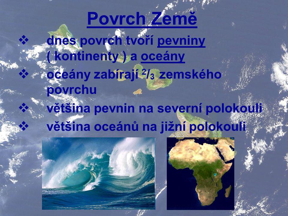Povrch Země dnes povrch tvoří pevniny ( kontinenty ) a oceány
