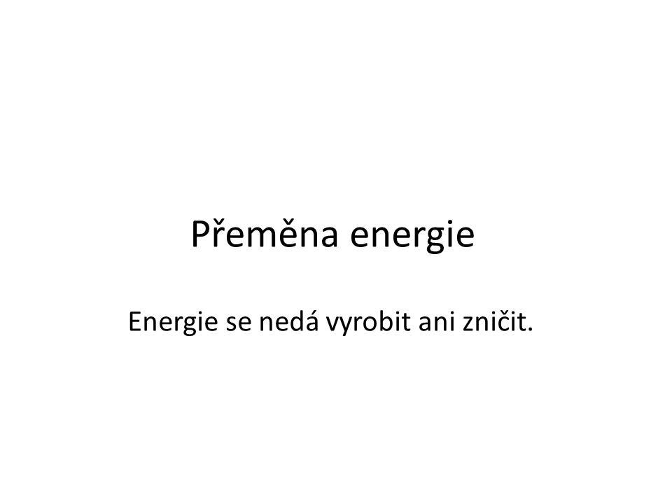 Přeměna energie Energie se nedá vyrobit ani zničit.