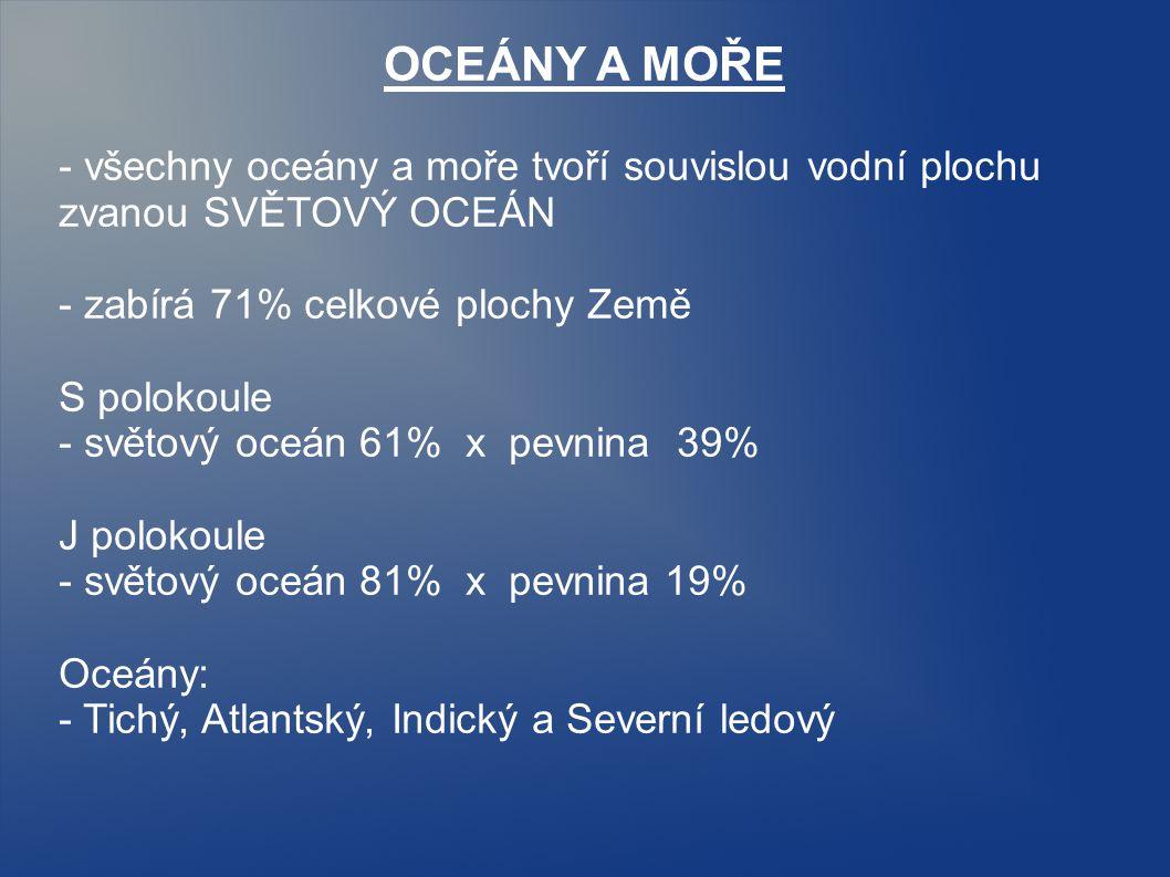 OCEÁNY A MOŘE - všechny oceány a moře tvoří souvislou vodní plochu zvanou SVĚTOVÝ OCEÁN. - zabírá 71% celkové plochy Země.