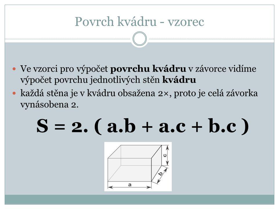 Povrch kvádru - vzorec Ve vzorci pro výpočet povrchu kvádru v závorce vidíme výpočet povrchu jednotlivých stěn kvádru
