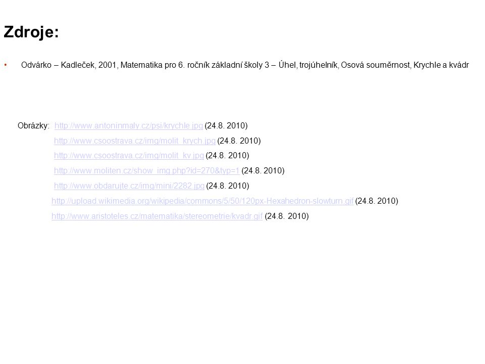 Zdroje: Odvárko – Kadleček, 2001, Matematika pro 6. ročník základní školy 3 – Úhel, trojúhelník, Osová souměrnost, Krychle a kvádr.