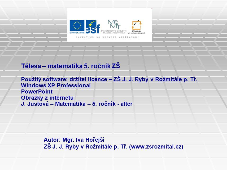 Tělesa – matematika 5. ročník ZŠ Použitý software: držitel licence – ZŠ J. J. Ryby v Rožmitále p. Tř. Windows XP Professional PowerPoint Obrázky z internetu