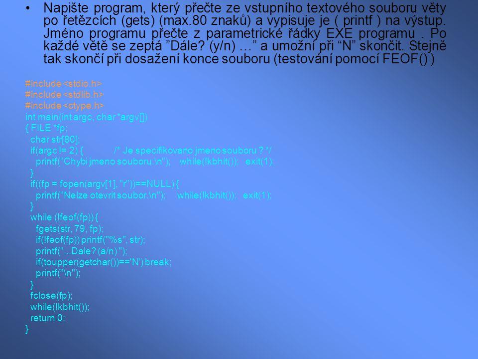 Napište program, který přečte ze vstupního textového souboru věty po řetězcích (gets) (max.80 znaků) a vypisuje je ( printf ) na výstup. Jméno programu přečte z parametrické řádky EXE programu . Po každé větě se zeptá Dále (y/n) … a umožní při N skončit. Stejně tak skončí při dosažení konce souboru (testování pomocí FEOF() )
